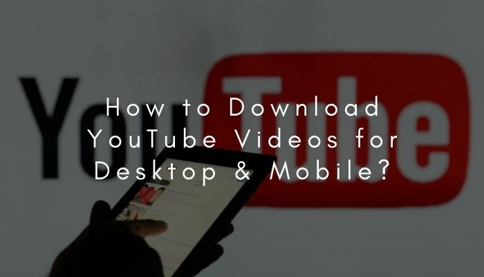 How to Download YouTube Videos for Desktop and Mobile in 2021