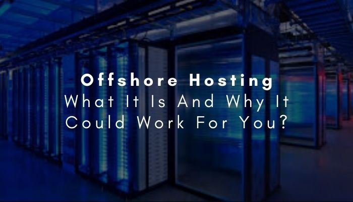 Offshore Hosting: What It Is And Why It Could Work For You In 2021